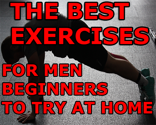 THE  BEST EXERCISES FOR MEN BEGINNERS TO TRY AT HOME