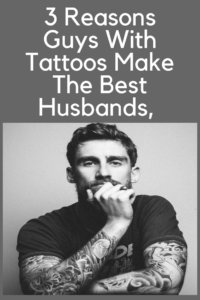 3 Reasons Guys With Tattoos Make