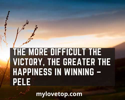 The more difficult the victory,  Pele life without football quotes